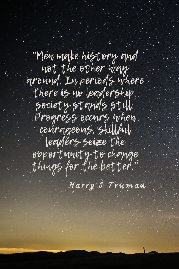 """""""Men make history and not the other way around. In periods where there is no leadership, society stands still. Progress occurs when courageous, skillful leaders seize the opportunity to change things for the better.""""  Harry S Truman"""