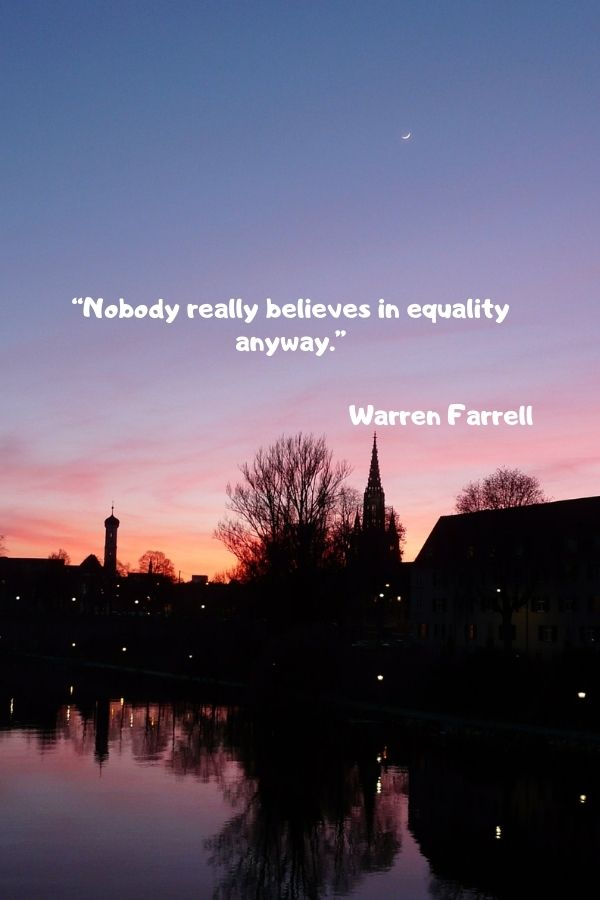 """""""Nobody really believes in equality anyway.""""  Warren Farrell"""