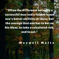 """""""Often the difference between a successful man and a failure is not one's better abilities or ideas, but the courage that one has to bet on his ideas, to take a calculated risk, and to act."""" Maxwell Maltz"""