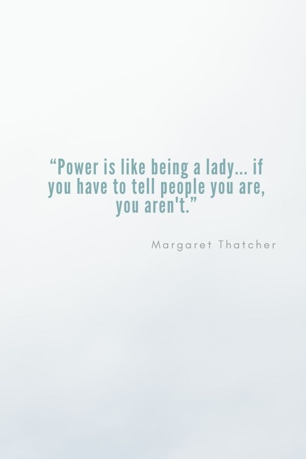 """""""Power is like being a lady... if you have to tell people you are, you aren't.""""  Margaret Thatcher"""