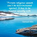 """""""Private religious speech can't be discriminated against. It has to be treated equally with secular speech."""" Samuel Alito"""
