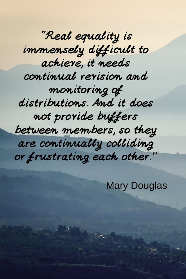 """""""Real equality is immensely difficult to achieve, it needs continual revision and monitoring of distributions. And it does not provide buffers between members, so they are continually colliding or frustrating each other.""""  Mary Douglas"""