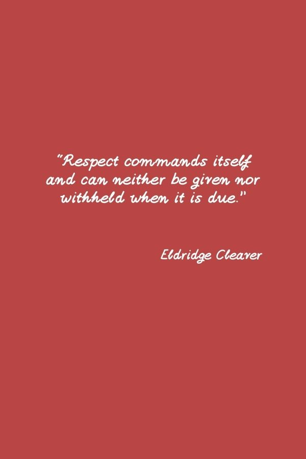 """""""Respect commands itself and can neither be given nor withheld when it is due.""""  Eldridge Cleaver"""