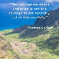 """The courage we desire and prize is not the courage to die decently, but to live manfully."" Thomas Carlyle"