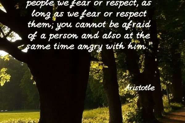 We are not angry with people we fear or respect, as long as we fear or respect them
