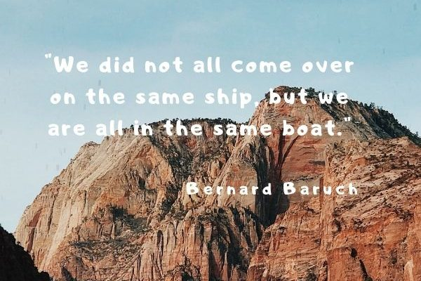 We did not all come over on the same ship, but we are all in the same boat