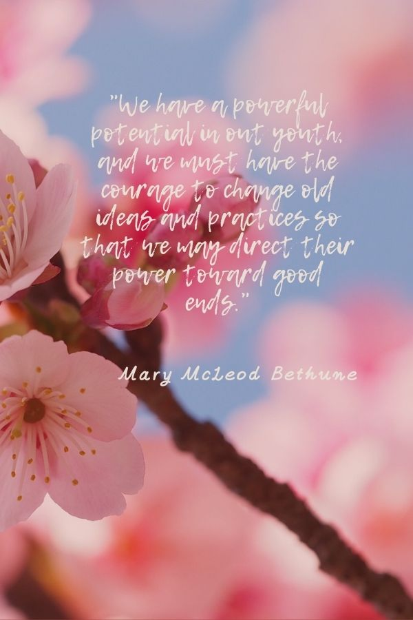 """""""We have a powerful potential in out youth, and we must have the courage to change old ideas and practices so that we may direct their power toward good ends.""""  Mary McLeod Bethune"""