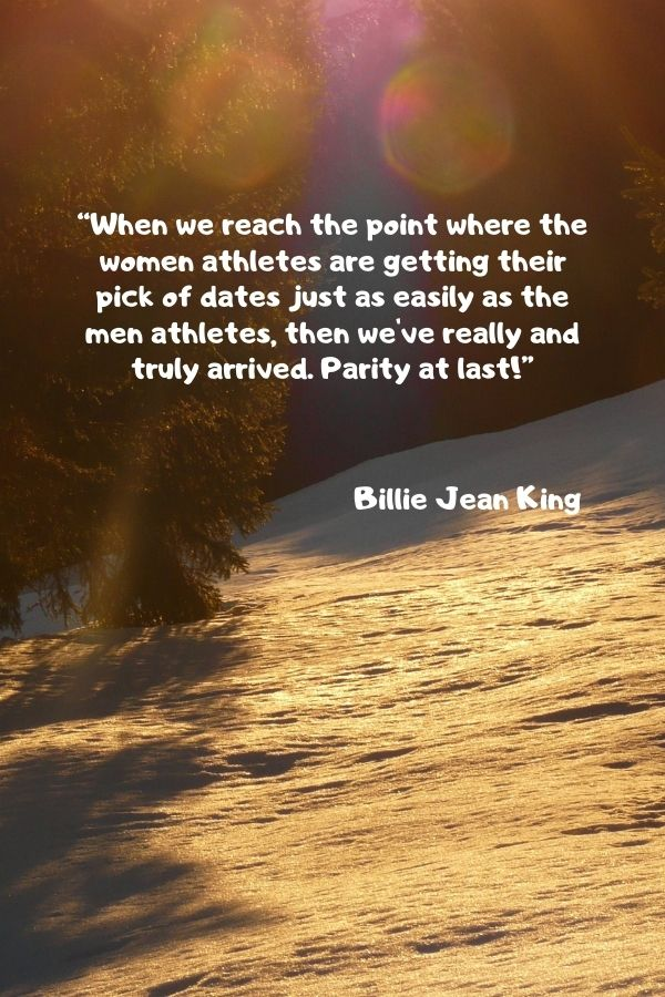 """""""When we reach the point where the women athletes are getting their pick of dates just as easily as the men athletes, then we've really and truly arrived. Parity at last!""""  Billie Jean King"""