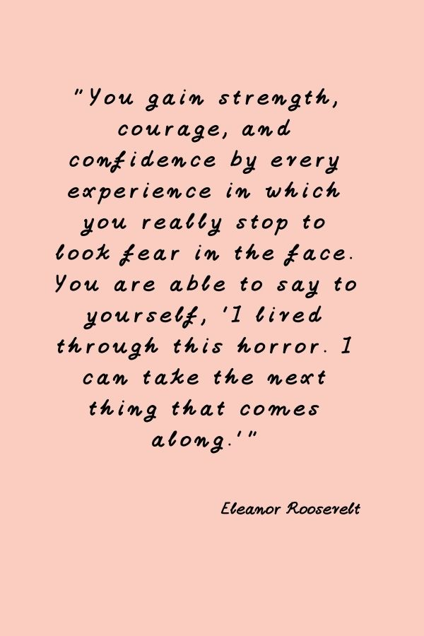 """""""You gain strength, courage, and confidence by every experience in which you really stop to look fear in the face. You are able to say to yourself, 'I lived through this horror. I can take the next thing that comes along.'Eleanor Roosevelt  Eleanor Roosevelt"""
