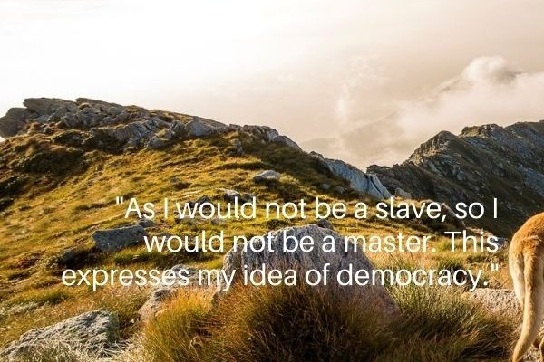 As I would not be a slave, so I would not be a master. This expresses my idea of democracy