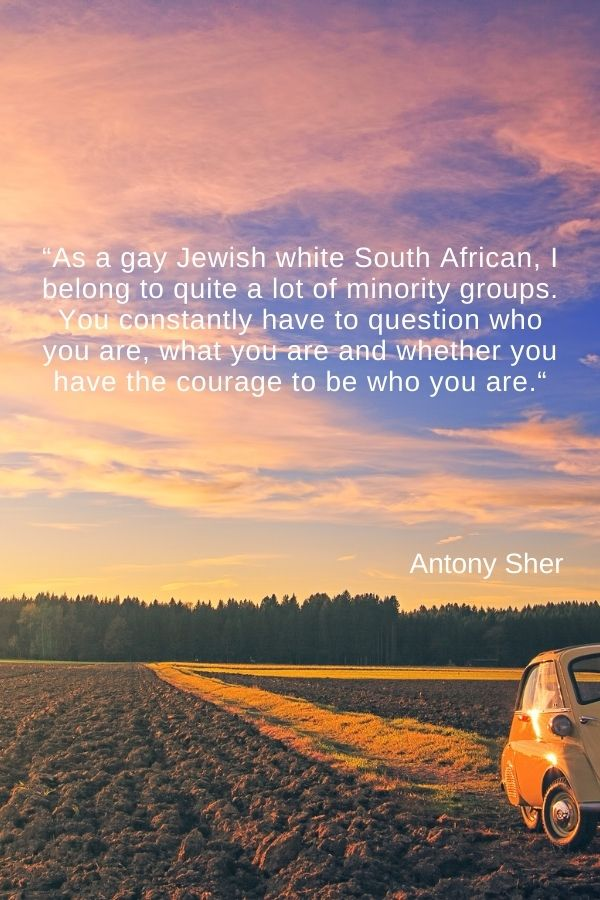 """""""As a gay Jewish white South African, I belong to quite a lot of minority groups. You constantly have to question who you are, what you are and whether you have the courage to be who you are."""" Antony Sher"""
