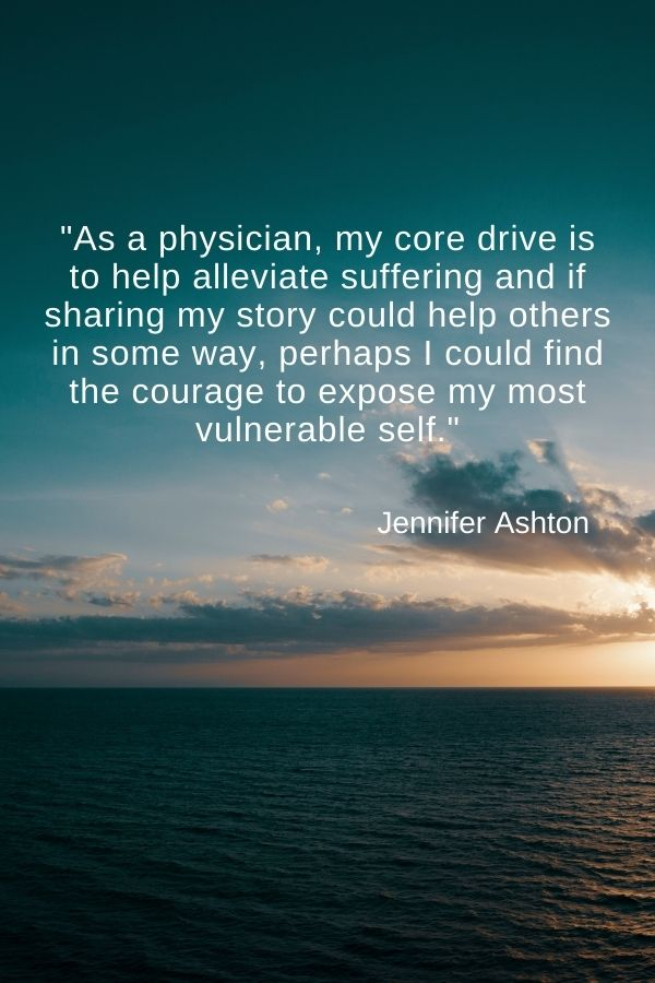 """""""As a physician, my core drive is to help alleviate suffering and if sharing my story could help others in some way, perhaps I could find the courage to expose my most vulnerable self.""""  Jennifer Ashton"""