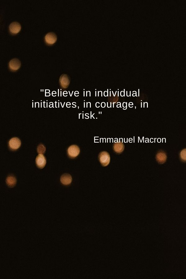 """Believe in individual initiatives, in courage, in risk.""  Emmanuel Macron"
