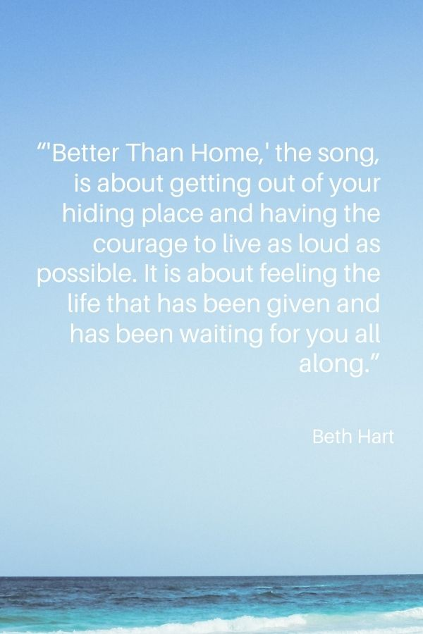 """'Better Than Home,' the song, is about getting out of your hiding place and having the courage to live as loud as possible. It is about feeling the life that has been given and has been waiting for you all along.""  Beth Hart"
