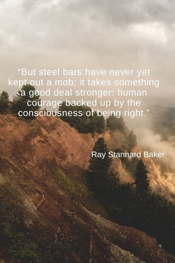 """But steel bars have never yet kept out a mob; it takes something a good deal stronger: human courage backed up by the consciousness of being right.""  Ray Stannard Baker"