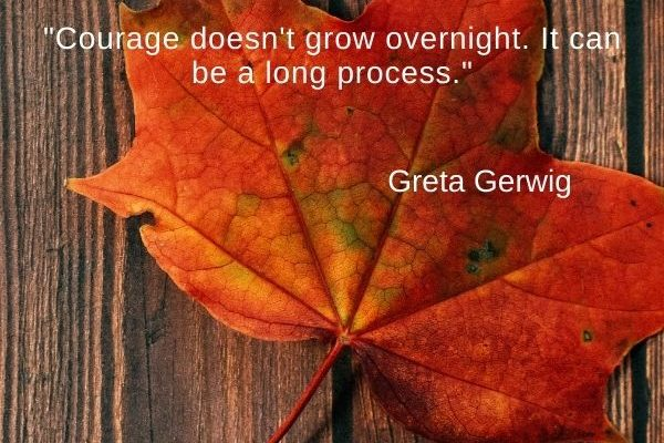 Courage doesn't grow overnight. It can be a long process