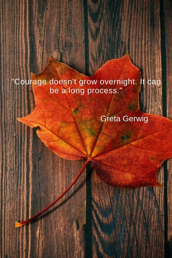 """""""Courage doesn't grow overnight. It can be a long process.""""  Greta Gerwig"""