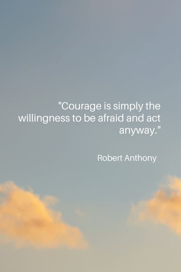 """""""Courage is simply the willingness to be afraid and act anyway.""""  Robert Anthony"""