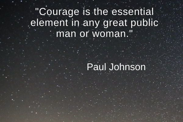 Courage is the essential element in any great public man or woman