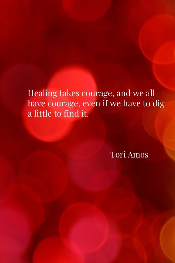 """""""Healing takes courage, and we all have courage, even if we have to dig a little to find it.""""  Tori Amos"""