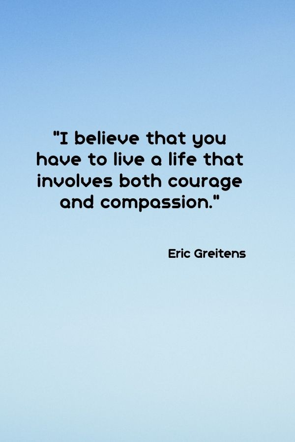 """""""I believe that you have to live a life that involves both courage and compassion.""""  Eric Greitens"""