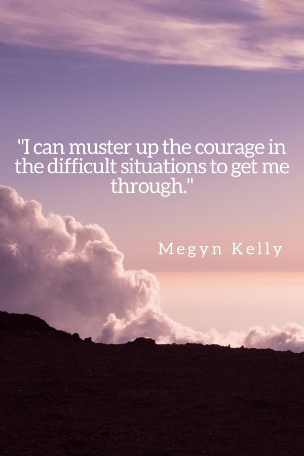 """""""I can muster up the courage in the difficult situations to get me through.""""  Megyn Kelly"""