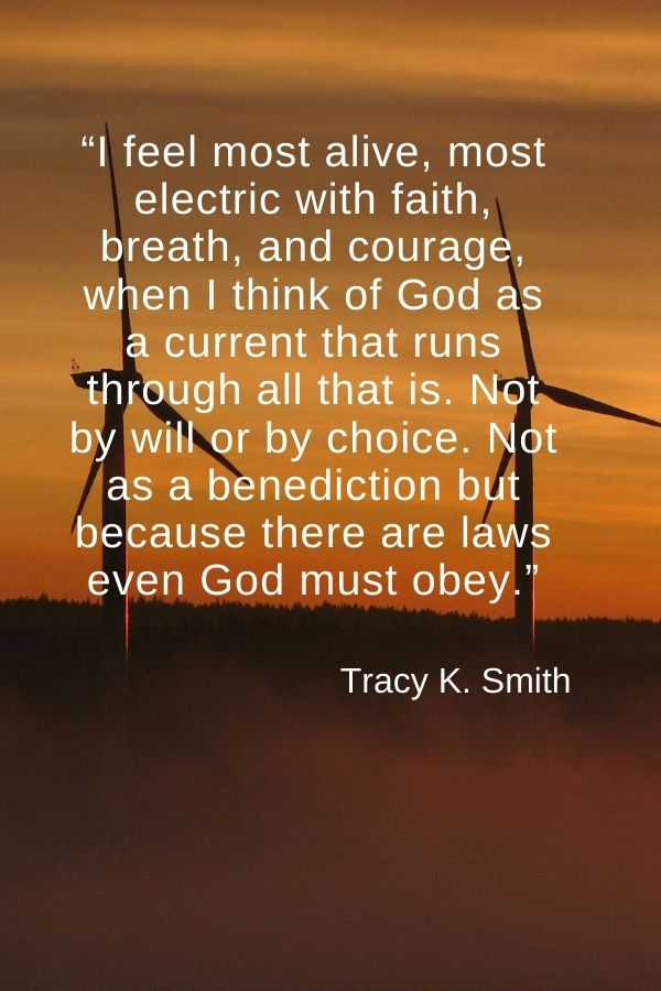 """""""I feel most alive, most electric with faith, breath, and courage, when I think of God as a current that runs through all that is. Not by will or by choice. Not as a benediction but because there are laws even God must obey.""""  Tracy K. Smith"""