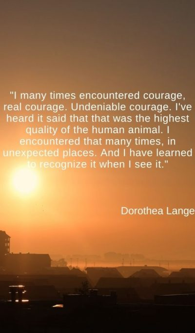 I many times encountered courage, real courage. Undeniable courage. I've heard it said that that was the highest quality of the human animal
