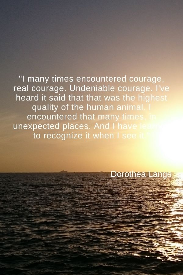 """I many times encountered courage, real courage. Undeniable courage. I've heard it said that that was the highest quality of the human animal. I encountered that many times, in unexpected places. And I have learned to recognize it when I see it.""  Dorothea Lange"