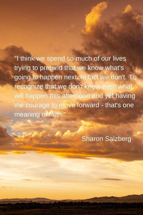 """I think we spend so much of our lives trying to pretend that we know what's going to happen next. In fact we don't. To recognize that we don't know even what will happen this afternoon and yet having the courage to move forward - that's one meaning of faith."" Sharon Salzberg"