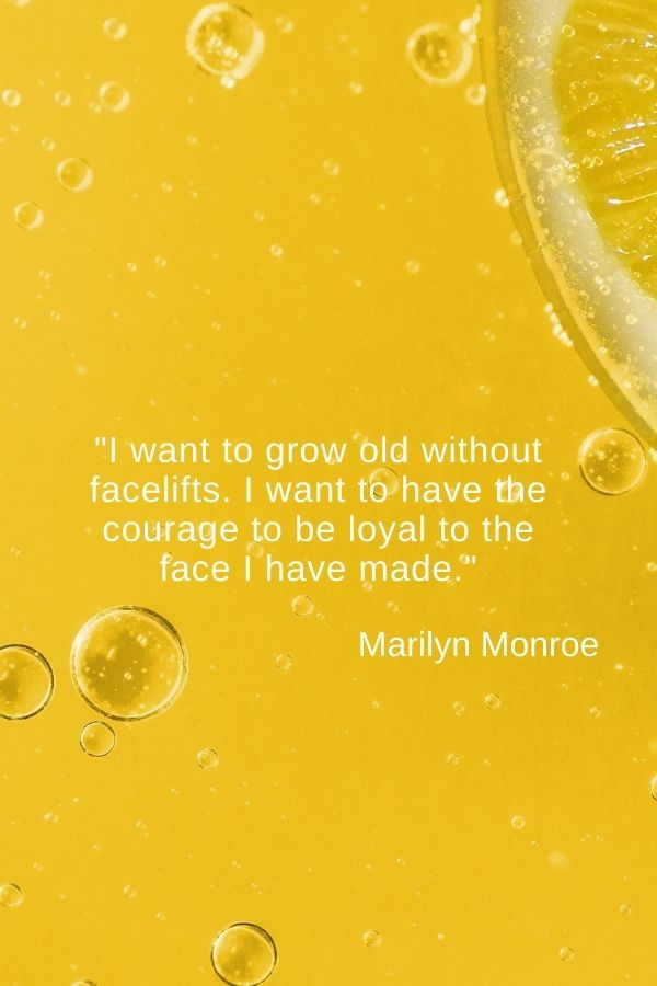 """I want to grow old without facelifts. I want to have the courage to be loyal to the face I have made.""  Marilyn Monroe"