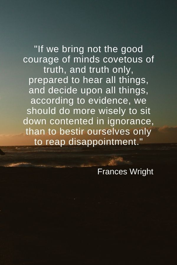 """""""If we bring not the good courage of minds covetous of truth, and truth only, prepared to hear all things, and decide upon all things, according to evidence, we should do more wisely to sit down contented in ignorance, than to bestir ourselves only to reap disappointment.""""  Frances Wright"""