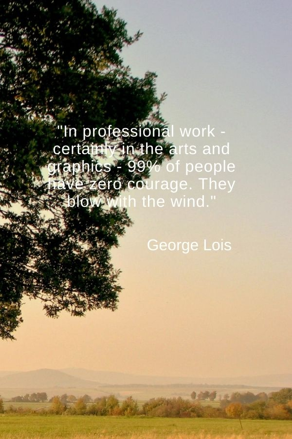 """""""In professional work - certainly in the arts and graphics - 99% of people have zero courage. They blow with the wind.""""  George Lois"""