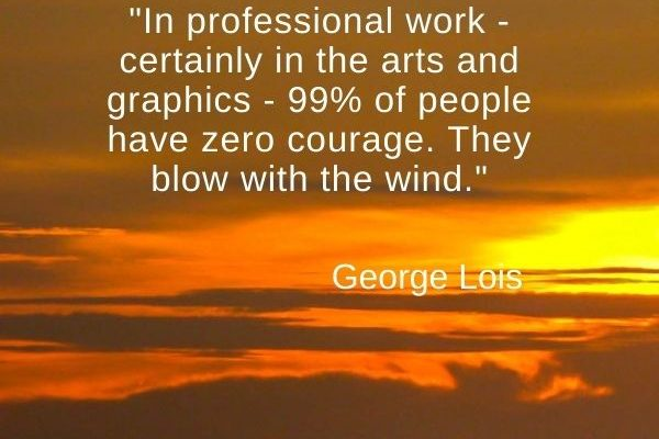 In professional work – certainly in the arts and graphics – 99% of people have zero courage