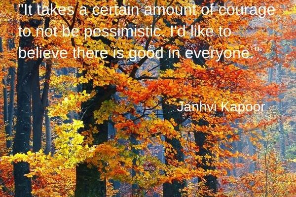 It takes a certain amount of courage to not be pessimistic. I'd like to believe there is good in everyone