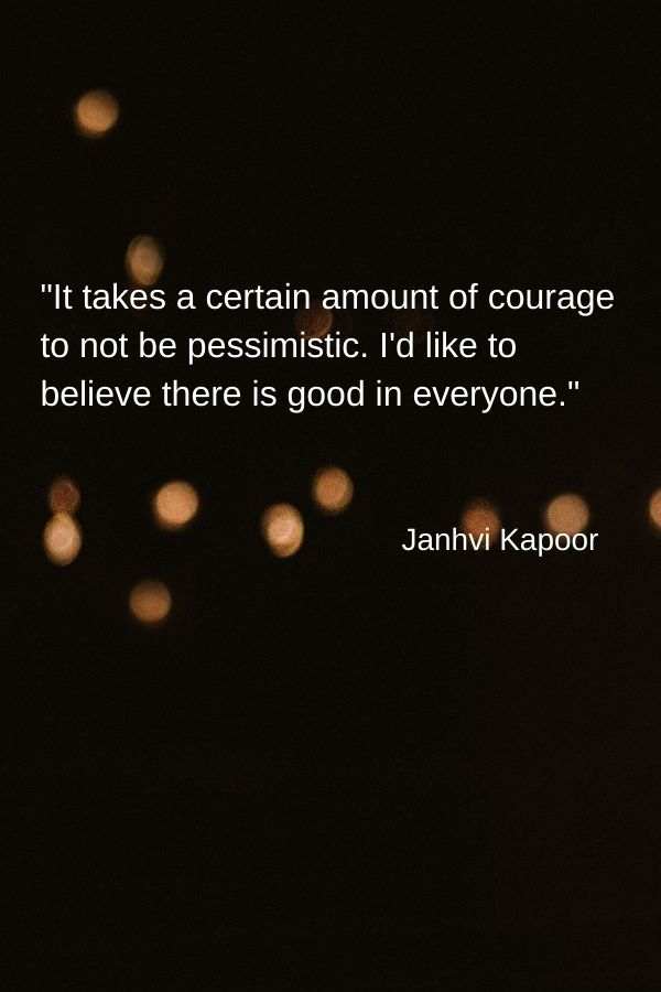 """It takes a certain amount of courage to not be pessimistic. I'd like to believe there is good in everyone."" Janhvi Kapoor"