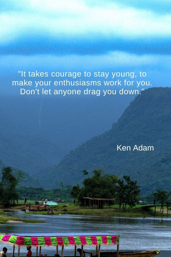 """""""It takes courage to stay young, to make your enthusiasms work for you. Don't let anyone drag you down."""" Ken Adam"""