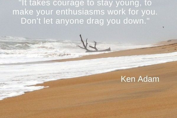 It takes courage to stay young, to make your enthusiasms work for you. Don't let anyone drag you down