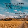 """Just as courage is the danger of life, so is fear its safeguard."" Leonardo da Vinci"