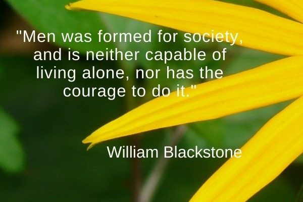 Men was formed for society, and is neither capable of living alone, nor has the courage to do it