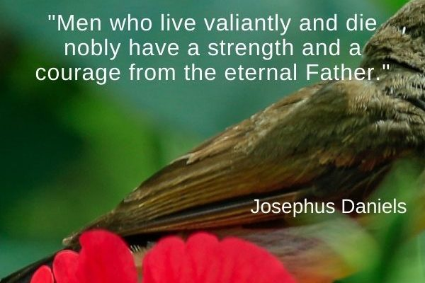 Men who live valiantly and die nobly have a strength and a courage from the eternal Father