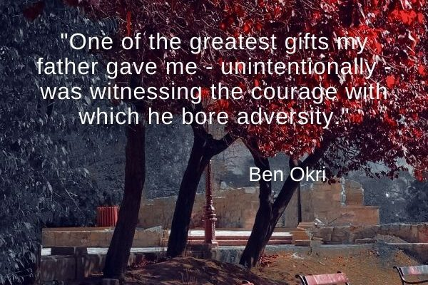One of the greatest gifts my father gave me – unintentionally – was witnessing the courage with which he bore adversity