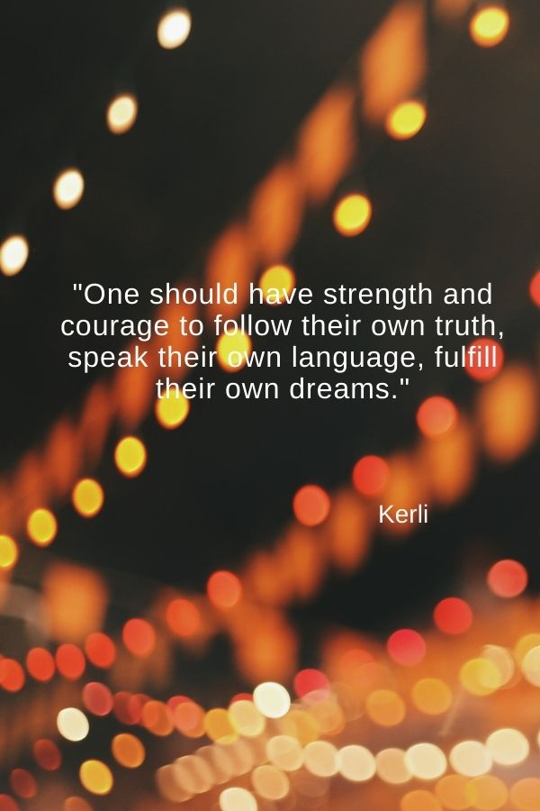 """""""One should have strength and courage to follow their own truth, speak their own language, fulfill their own dreams.""""  Kerli"""