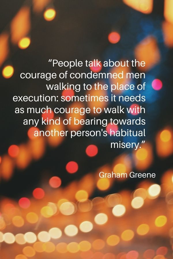 """""""People talk about the courage of condemned men walking to the place of execution: sometimes it needs as much courage to walk with any kind of bearing towards another person's habitual misery.""""  Graham Greene"""