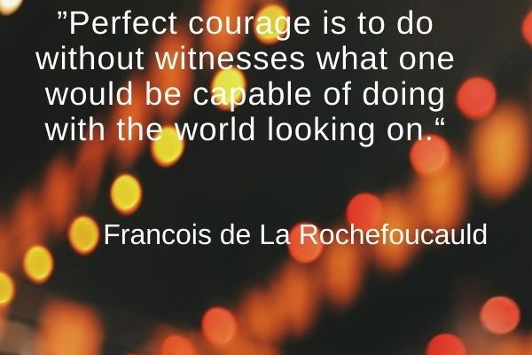 Perfect courage is to do without witnesses what one would be capable of doing with the world looking on
