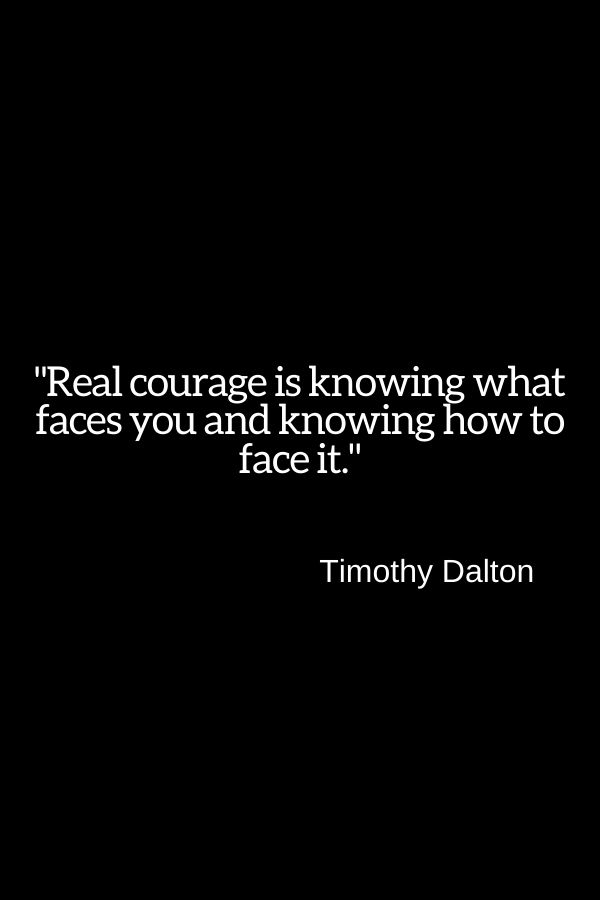 """""""Real courage is knowing what faces you and knowing how to face it.""""  Timothy Dalton"""