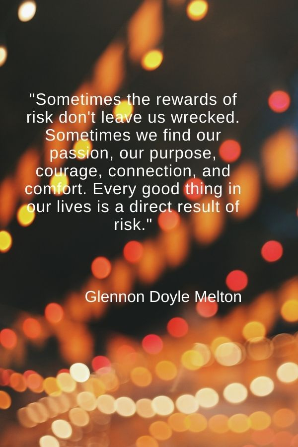"""Sometimes the rewards of risk don't leave us wrecked. Sometimes we find our passion, our purpose, courage, connection, and comfort. Every good thing in our lives is a direct result of risk.""  Glennon Doyle Melton"