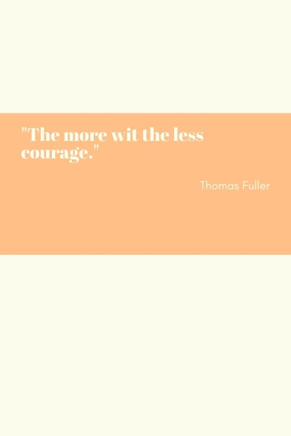 """""""The more wit the less courage.""""  Thomas Fuller"""