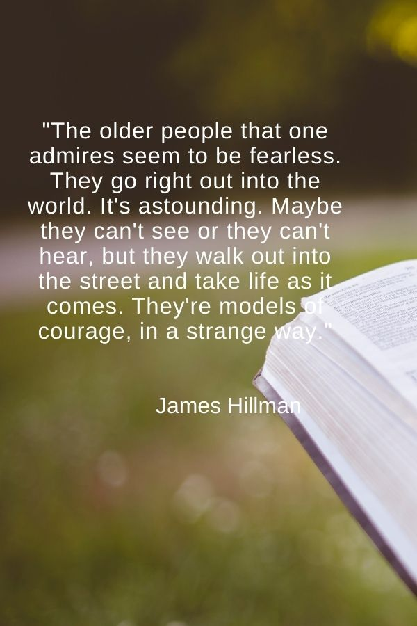 """""""The older people that one admires seem to be fearless. They go right out into the world. It's astounding. Maybe they can't see or they can't hear, but they walk out into the street and take life as it comes. They're models of courage, in a strange way.""""  James Hillman"""