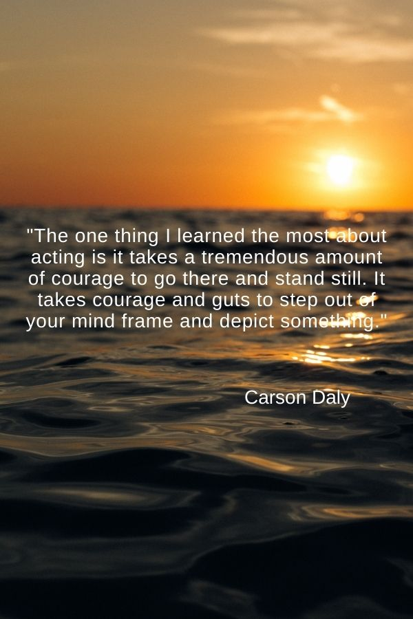 """""""The one thing I learned the most about acting is it takes a tremendous amount of courage to go there and stand still. It takes courage and guts to step out of your mind frame and depict something.""""  Carson Daly"""